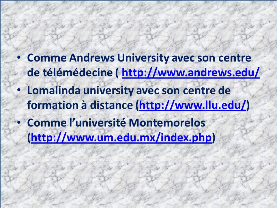 Comme Andrews University avec son centre de télémédecine ( http://www.andrews.edu/http://www.andrews.edu/ Lomalinda university avec son centre de form