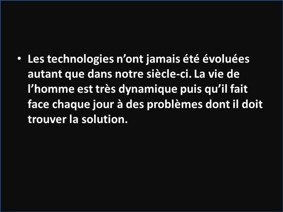Les technologies nont jamais été évoluées autant que dans notre siècle-ci. La vie de lhomme est très dynamique puis quil fait face chaque jour à des p