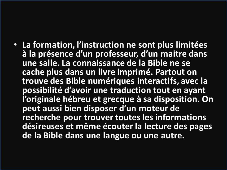 La formation, linstruction ne sont plus limitées à la présence dun professeur, dun maitre dans une salle. La connaissance de la Bible ne se cache plus