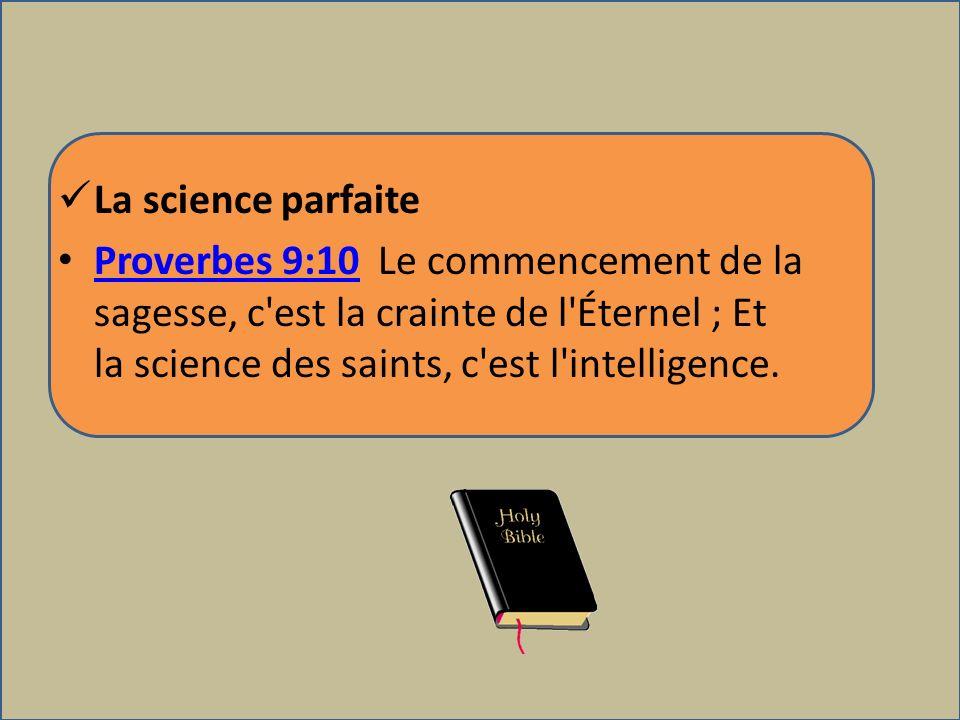 La science parfaite Proverbes 9:10 Le commencement de la sagesse, c'est la crainte de l'Éternel ; Et la science des saints, c'est l'intelligence. Prov