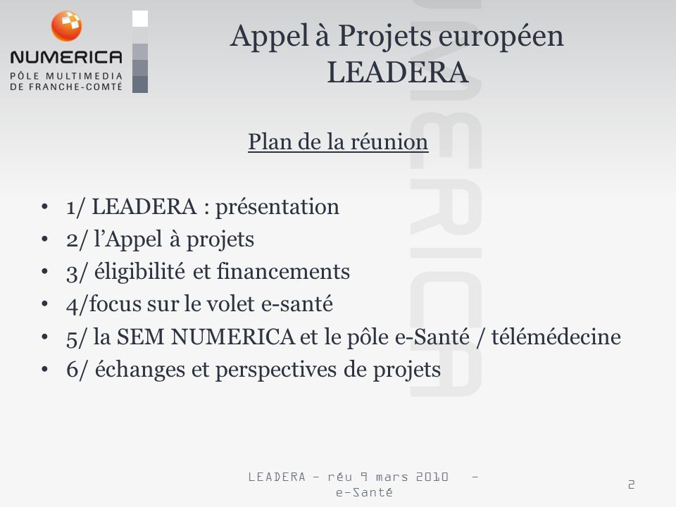 Plan de la réunion 1/ LEADERA : présentation 2/ lAppel à projets 3/ éligibilité et financements 4/focus sur le volet e-santé 5/ la SEM NUMERICA et le