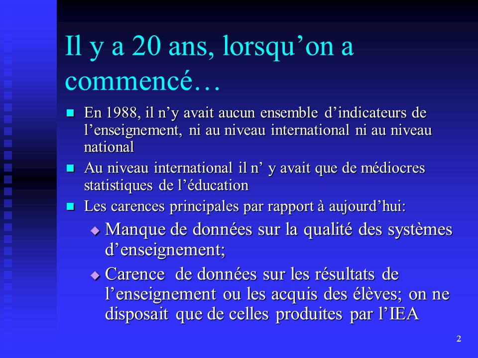 2 Il y a 20 ans, lorsquon a commencé… En 1988, il ny avait aucun ensemble dindicateurs de lenseignement, ni au niveau international ni au niveau natio