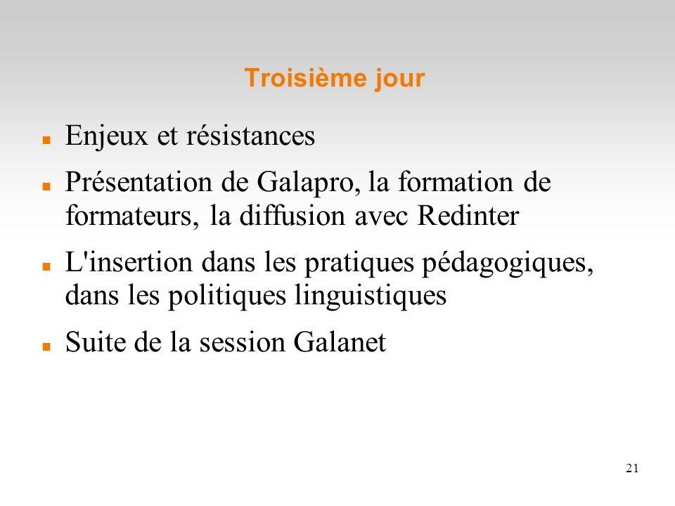 21 Troisième jour Enjeux et résistances Présentation de Galapro, la formation de formateurs, la diffusion avec Redinter L'insertion dans les pratiques