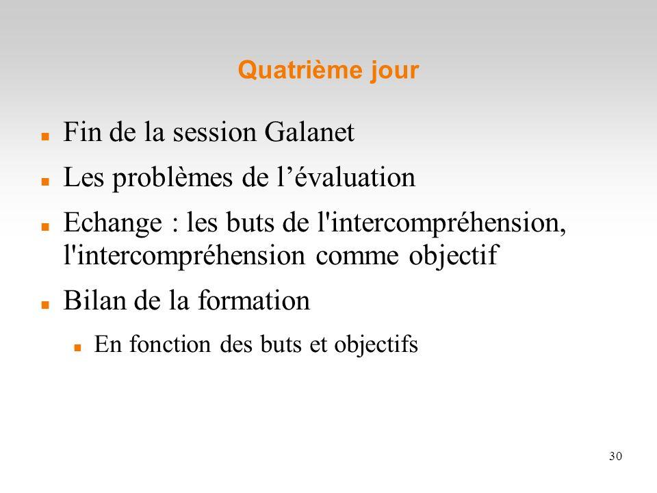 30 Quatrième jour Fin de la session Galanet Les problèmes de lévaluation Echange : les buts de l'intercompréhension, l'intercompréhension comme object