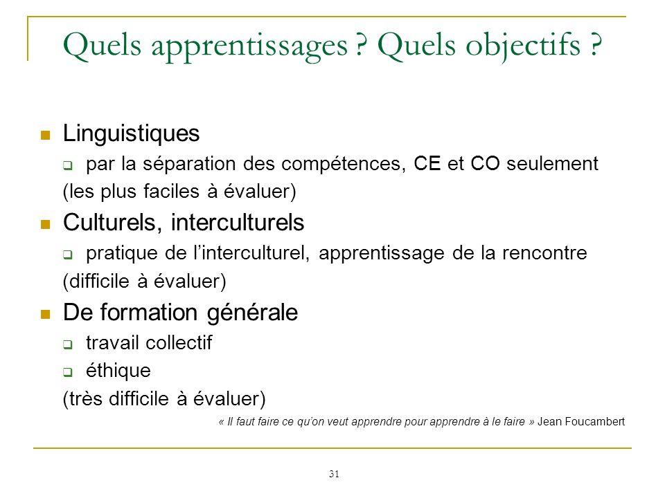 31 Quels apprentissages ? Quels objectifs ? Linguistiques par la séparation des compétences, CE et CO seulement (les plus faciles à évaluer) Culturels
