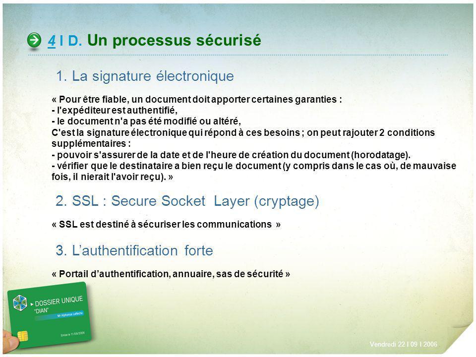 4 I D. Un processus sécurisé Vendredi 22 I 09 I 2006 1. La signature électronique « Pour être fiable, un document doit apporter certaines garanties :