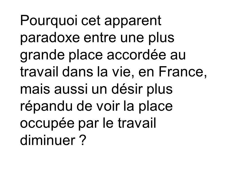 Pourquoi cet apparent paradoxe entre une plus grande place accordée au travail dans la vie, en France, mais aussi un désir plus répandu de voir la pla