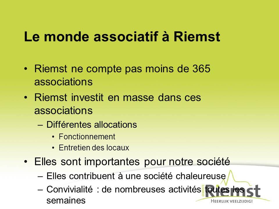 Riemst ne compte pas moins de 365 associations Riemst investit en masse dans ces associations –Différentes allocations Fonctionnement Entretien des locaux Elles sont importantes pour notre société –Elles contribuent à une société chaleureuse –Convivialité : de nombreuses activités toutes les semaines