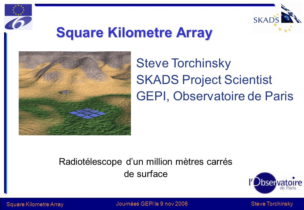 Steve Torchinsky Square Kilometre Array Journées GEPI le 9 nov 2006 Square Kilometre Array Radiotélescope dun million mètres carrés de surface Steve Torchinsky SKADS Project Scientist GEPI, Observatoire de Paris