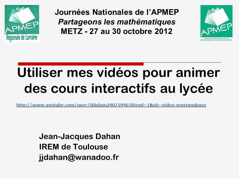 Utiliser mes vidéos pour animer des cours interactifs au lycée Jean-Jacques Dahan IREM de Toulouse jjdahan@wanadoo.fr Journées Nationales de lAPMEP Pa