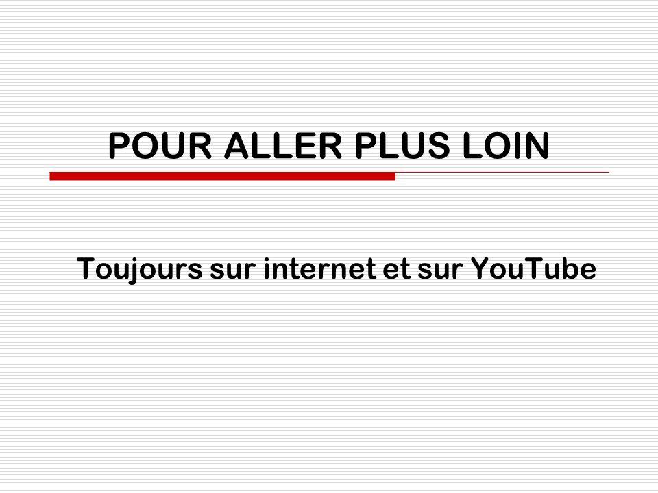 POUR ALLER PLUS LOIN Toujours sur internet et sur YouTube