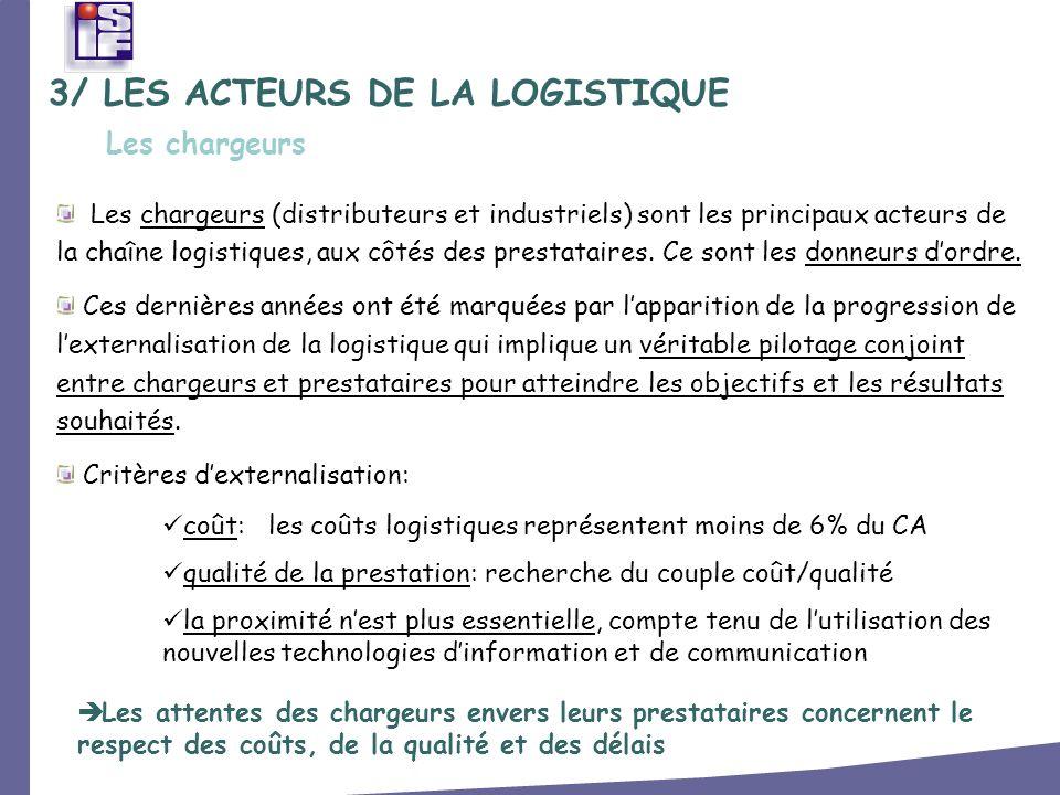 3/ LES ACTEURS DE LA LOGISTIQUE Les chargeurs (distributeurs et industriels) sont les principaux acteurs de la chaîne logistiques, aux côtés des prest