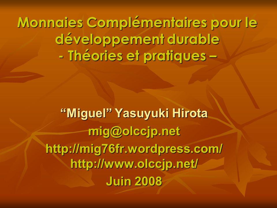 Monnaies Complémentaires pour le développement durable - Théories et pratiques – Miguel Yasuyuki Hirota mig@olccjp.net http://mig76fr.wordpress.com/ h