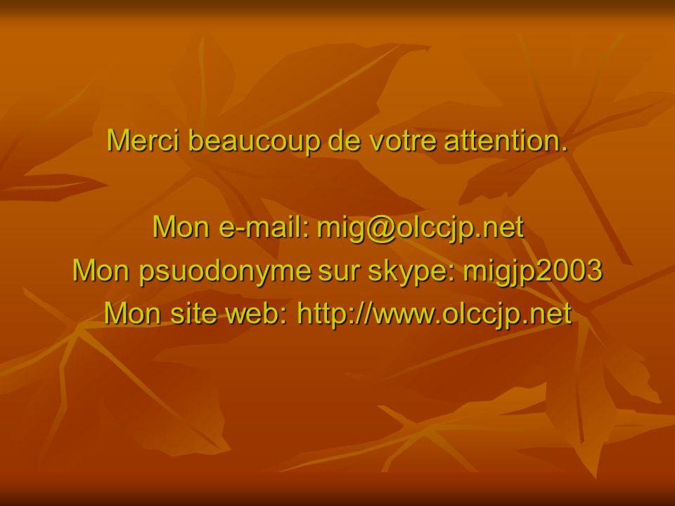 Merci beaucoup de votre attention. Mon e-mail: mig@olccjp.net Mon psuodonyme sur skype: migjp2003 Mon site web: http://www.olccjp.net