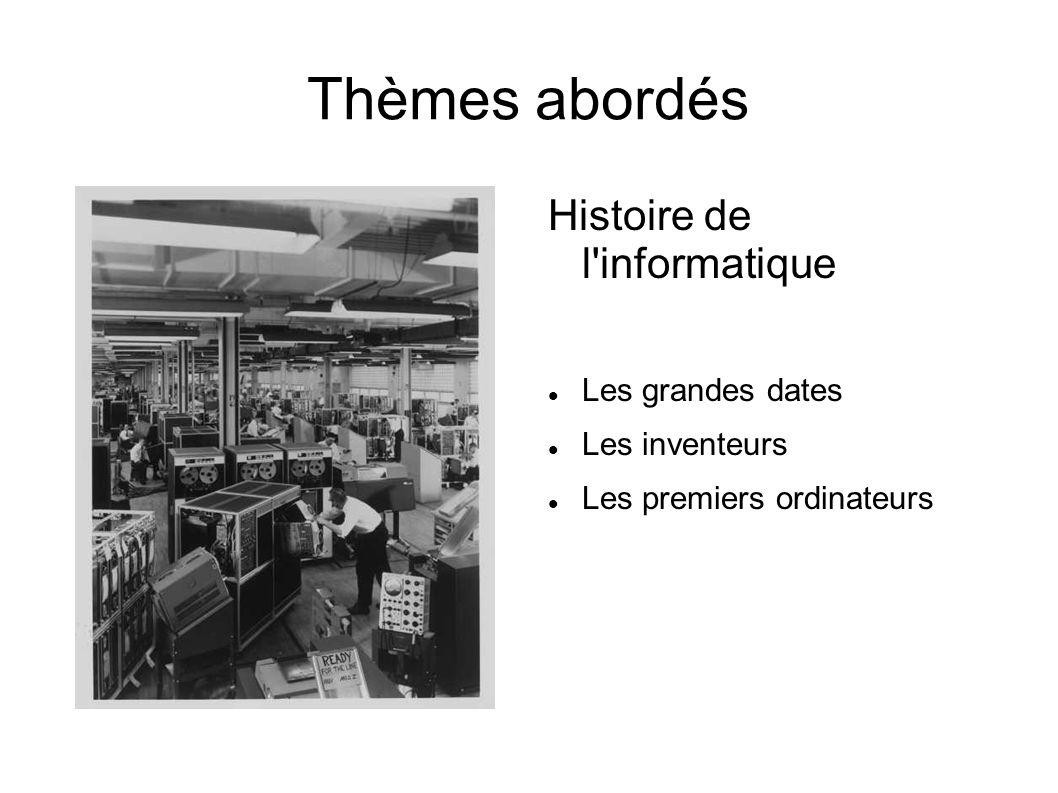 Thèmes abordés Histoire de l'informatique Les grandes dates Les inventeurs Les premiers ordinateurs