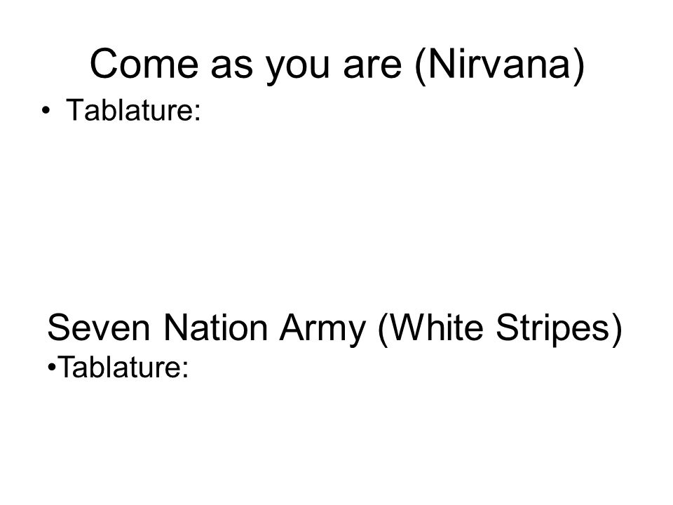 Come as you are (Nirvana) Tablature: Seven Nation Army (White Stripes) Tablature: