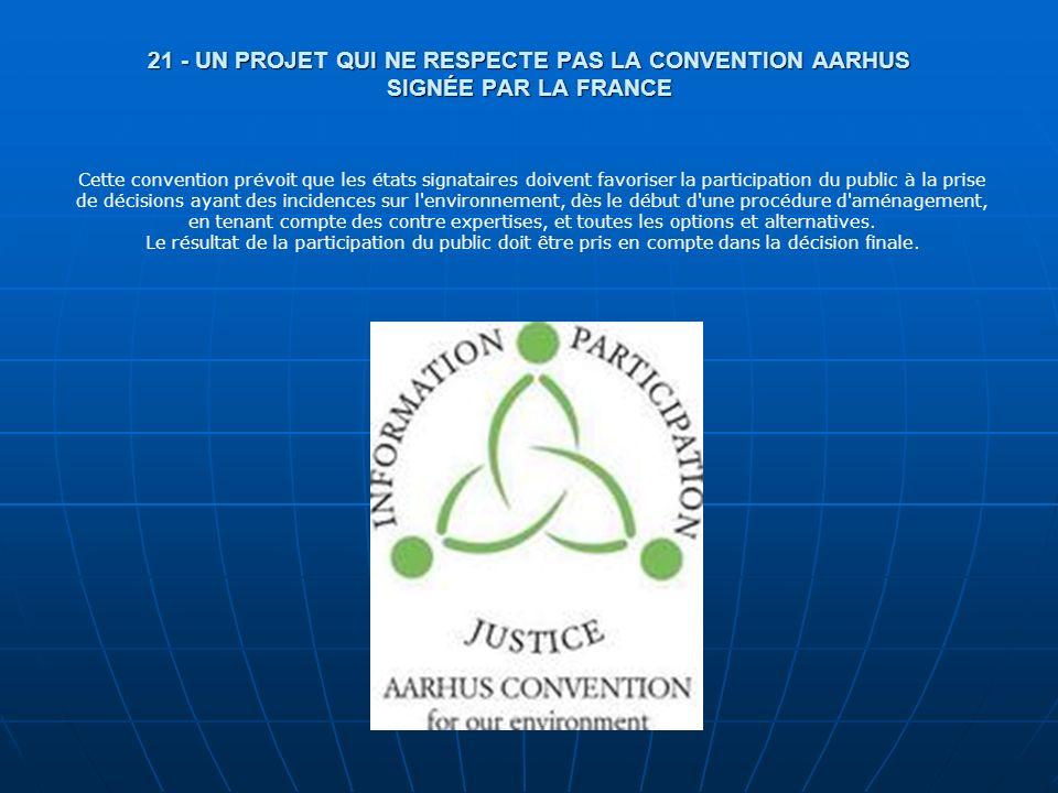 21 - UN PROJET QUI NE RESPECTE PAS LA CONVENTION AARHUS SIGNÉE PAR LA FRANCE Cette convention prévoit que les états signataires doivent favoriser la p
