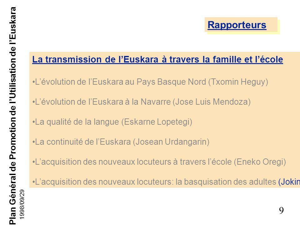 Plan Général de Promotion de lUtilisation de lEuskara 9 1998/09/29 La transmission de lEuskara à travers la famille et lécole Lévolution de lEuskara au Pays Basque Nord (Txomin Heguy) Lévolution de lEuskara à la Navarre (Jose Luis Mendoza) La qualité de la langue (Eskarne Lopetegi) La continuité de lEuskara (Josean Urdangarin) Lacquisition des nouveaux locuteurs à travers lécole (Eneko Oregi) Lacquisition des nouveaux locuteurs: la basquisation des adultes (Jokin Azkue) Rapporteurs