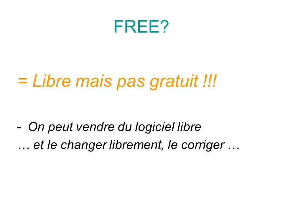 FREE? = Libre mais pas gratuit !!! -On peut vendre du logiciel libre … et le changer librement, le corriger …