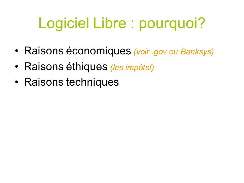 Logiciel Libre : pourquoi? Raisons économiques (voir.gov ou Banksys) Raisons éthiques (les impôts!) Raisons techniques