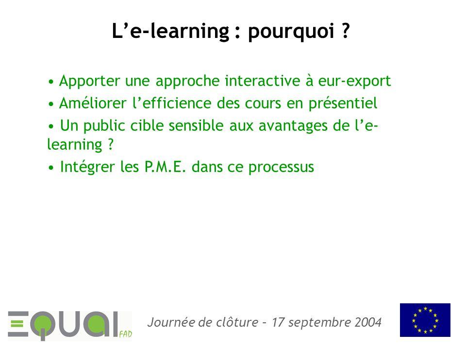Journée de clôture – 17 septembre 2004 Le-learning : pourquoi ? Apporter une approche interactive à eur-export Améliorer lefficience des cours en prés