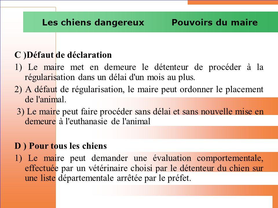 Les chiens dangereux Pouvoirs du maire C )Défaut de déclaration 1) Le maire met en demeure le détenteur de procéder à la régularisation dans un délai