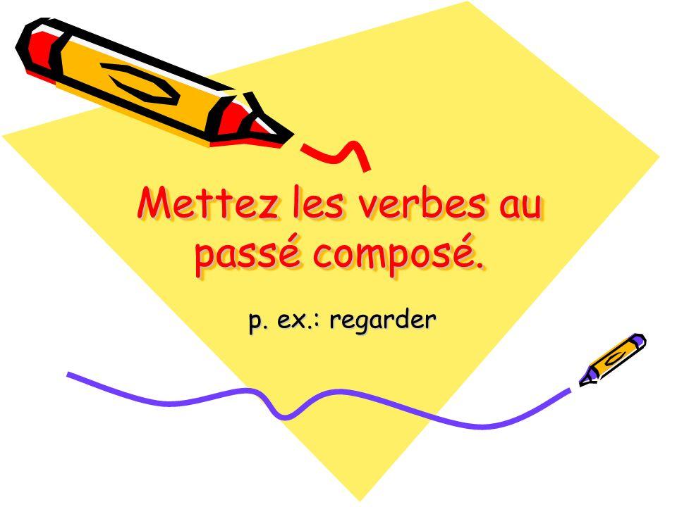 Mettez les verbes au passé composé. p. ex.: regarder p. ex.: regarder