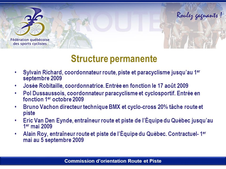 Commission dorientation Route et Piste Structure permanente Sylvain Richard, coordonnateur route, piste et paracyclisme jusquau 1 er septembre 2009 Jo