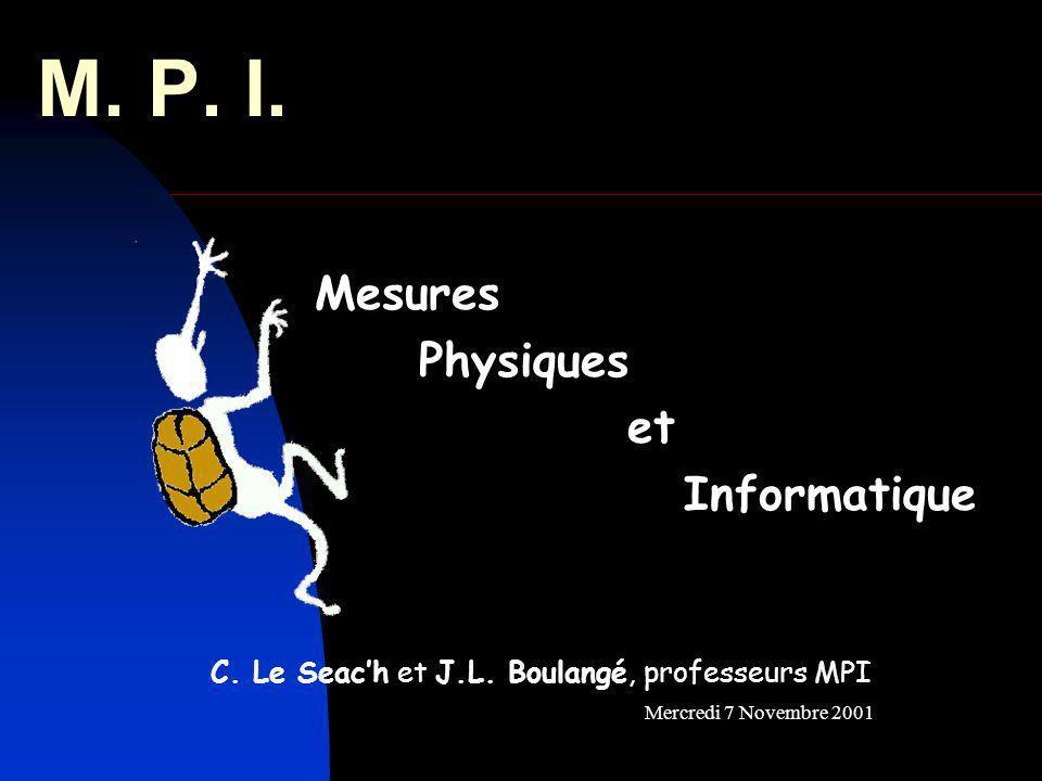 M. P. I. Mesures Physiques et Informatique Mercredi 7 Novembre 2001 C. Le Seach et J.L. Boulangé, professeurs MPI