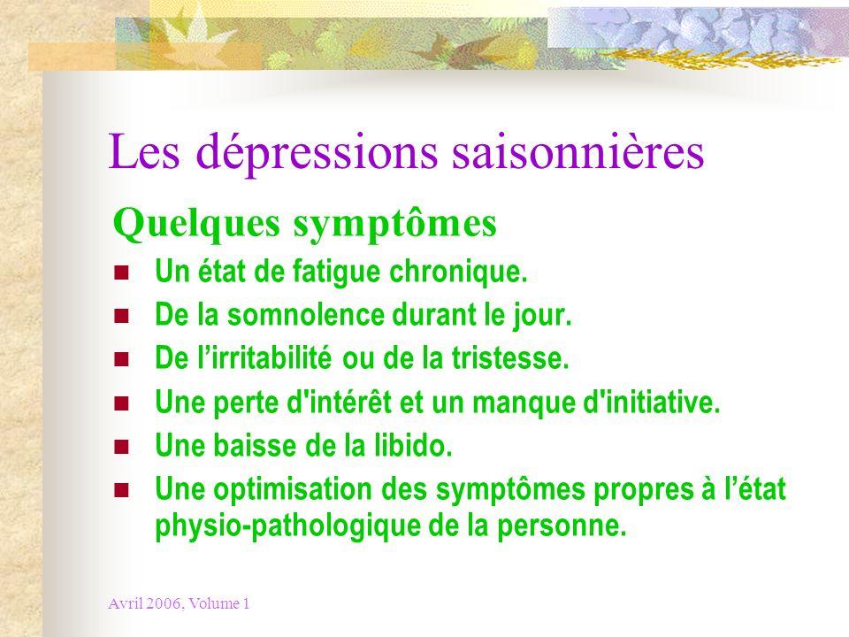Avril 2006, Volume 1 Les dépressions saisonnières Quelques symptômes Un état de fatigue chronique. De la somnolence durant le jour. De lirritabilité o