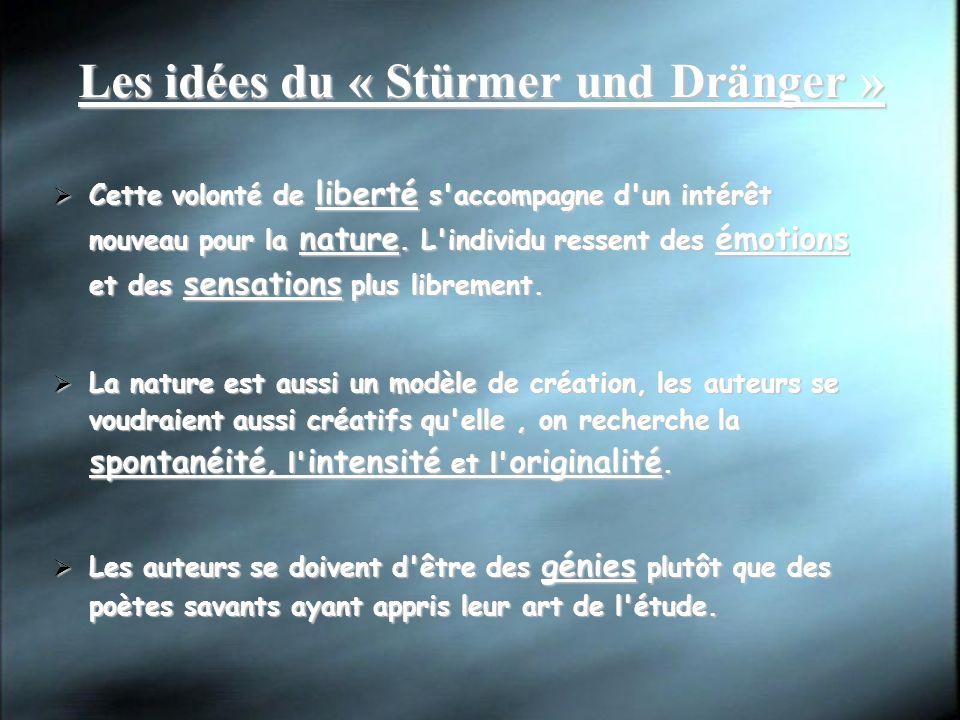 Les idées du « Stürmer und Dränger » Cette volonté de liberté s'accompagne d'un intérêt nouveau pour la nature. L'individu ressent des émotions et des