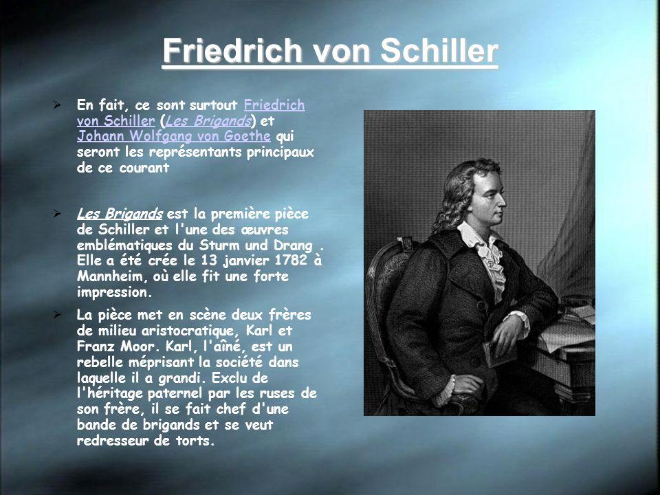 Friedrich von Schiller En fait, ce sont surtout Friedrich von Schiller (Les Brigands) et Johann Wolfgang von Goethe qui seront les représentants princ