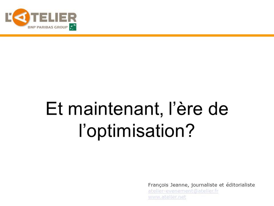 Et maintenant, lère de loptimisation? François Jeanne, journaliste et éditorialiste atelier-evenement@atelier.fr www.atelier.net