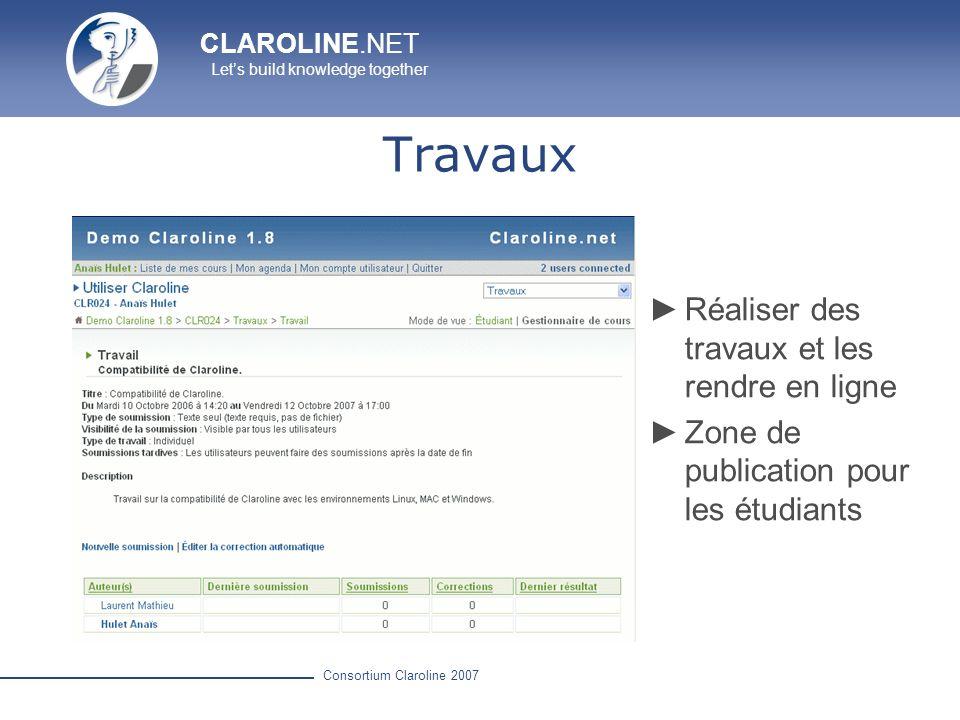 CLAROLINE.NET Lets build knowledge together Consortium Claroline 2007 Travaux Réaliser des travaux et les rendre en ligne Zone de publication pour les