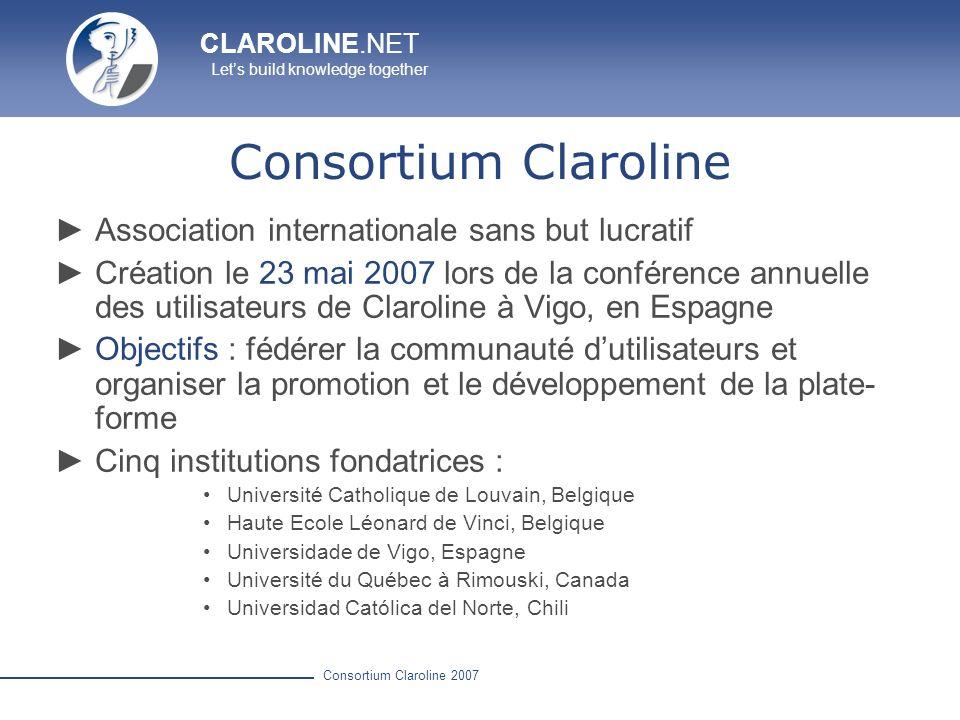 CLAROLINE.NET Lets build knowledge together Consortium Claroline 2007 Spécificités de Claroline Simplicité Utilisation intuitive Aucune compétence particulière requise Stabilité & Sécurité Utilisée par des centaines dinstitutions dans le monde