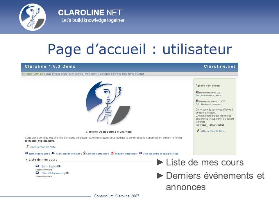 CLAROLINE.NET Lets build knowledge together Consortium Claroline 2007 Utilisateurs Liste des étudiants inscrits dans le cours Gestionnaire du cours : Gestion des inscriptions (utilisateurs, liste dutilisateurs, classes) Définition des intitulés
