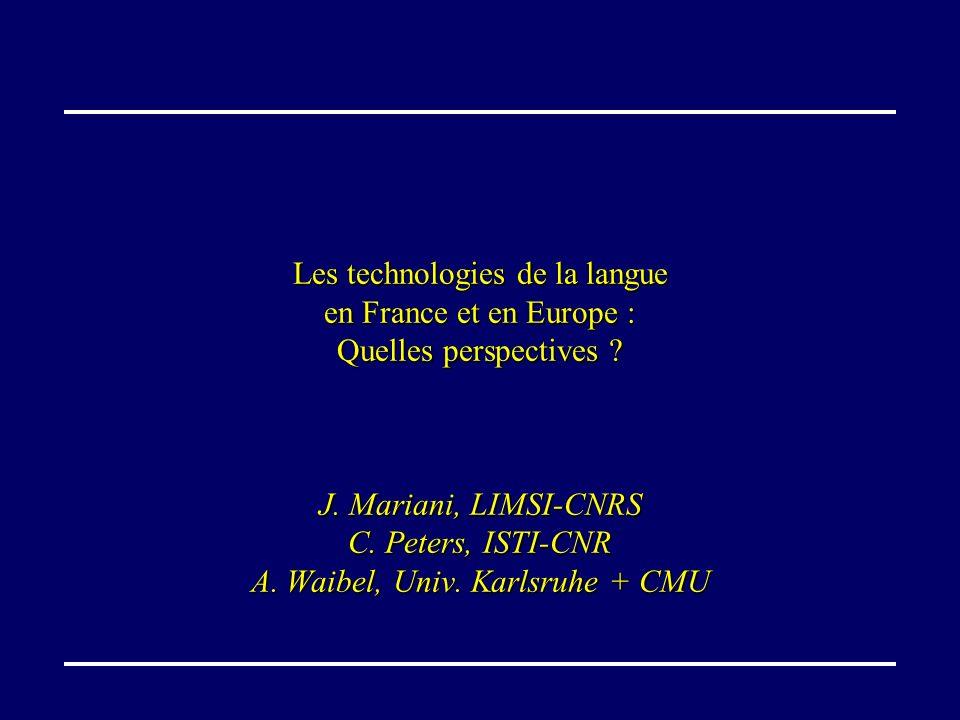 Les technologies de la langue en France et en Europe : Quelles perspectives ? J. Mariani, LIMSI-CNRS C. Peters, ISTI-CNR A. Waibel, Univ. Karlsruhe +