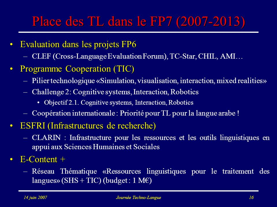 14 juin 2007Journée Techno-Langue16 Place des TL dans le FP7 (2007-2013) Evaluation dans les projets FP6Evaluation dans les projets FP6 –CLEF (Cross-L