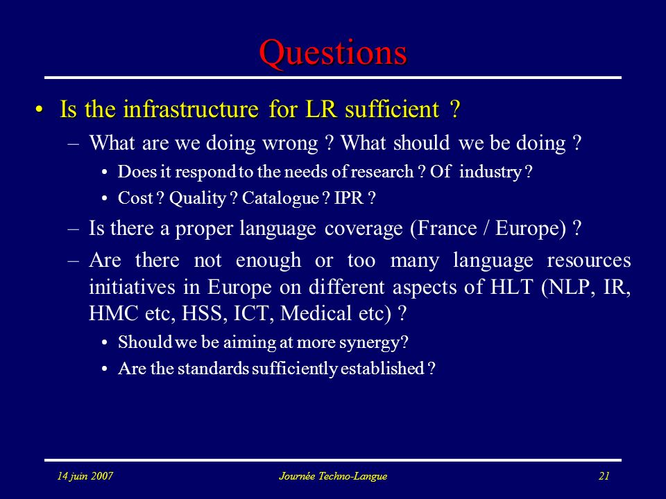 14 juin 2007Journée Techno-Langue21 Questions Is the infrastructure for LR sufficient ?Is the infrastructure for LR sufficient ? –What are we doing wr
