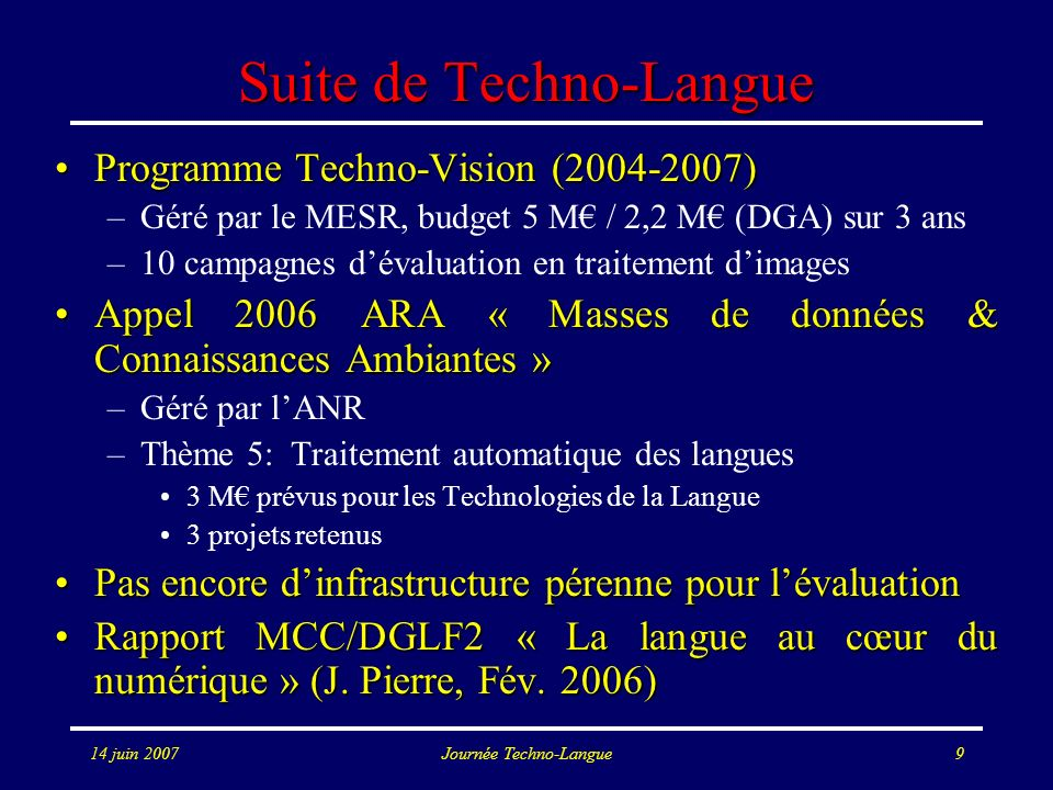 14 juin 2007Journée Techno-Langue10 TL pour la globalisation Communication au niveau nationalCommunication au niveau national –Programme indien sur les technologies de la langue –TDIL : Technology Development for Indian Languages –Une des 10 priorités nationales –Anglais + 18 langues indiennes traitées : Assamese, Bengali, Gujrati, Hindi, Kannada, Kashmiri, Konkani, Malayalam, Manipuri, Marathi, Napali, Oriya, Punjabi, Sanskrit, Sindhi, Tamil, Telegu, Urdu.