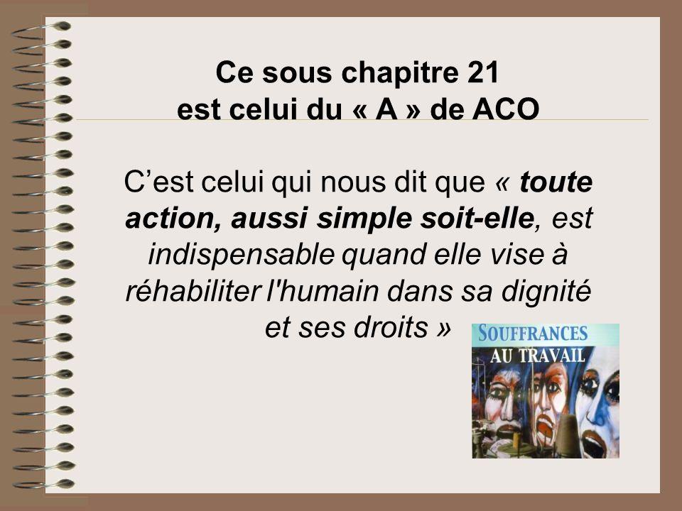 Ce sous chapitre 21 est celui du « A » de ACO Cest celui qui nous dit que « toute action, aussi simple soit-elle, est indispensable quand elle vise à