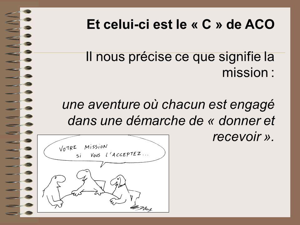 Et celui-ci est le « C » de ACO Il nous précise ce que signifie la mission : une aventure où chacun est engagé dans une démarche de « donner et recevo