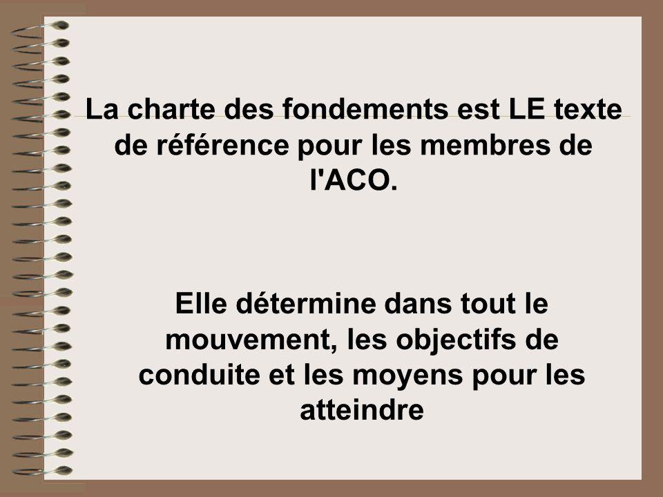 La charte des fondements est LE texte de référence pour les membres de l'ACO. Elle détermine dans tout le mouvement, les objectifs de conduite et les