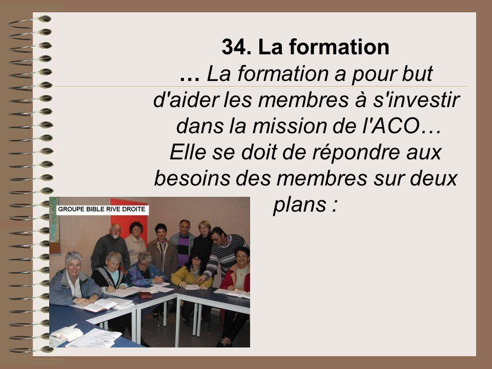 34. La formation … La formation a pour but d'aider les membres à s'investir dans la mission de l'ACO… Elle se doit de répondre aux besoins des membres