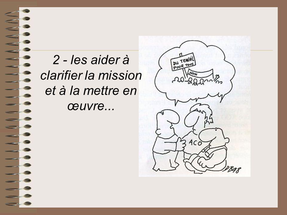 2 - les aider à clarifier la mission et à la mettre en œuvre...