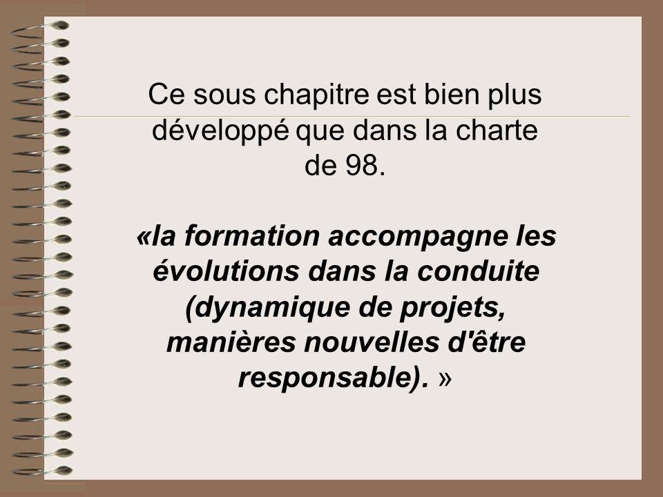 Ce sous chapitre est bien plus développé que dans la charte de 98. «la formation accompagne les évolutions dans la conduite (dynamique de projets, man