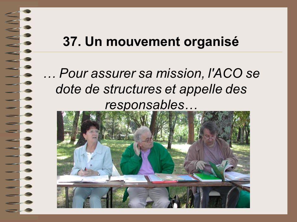 37. Un mouvement organisé … Pour assurer sa mission, l'ACO se dote de structures et appelle des responsables…