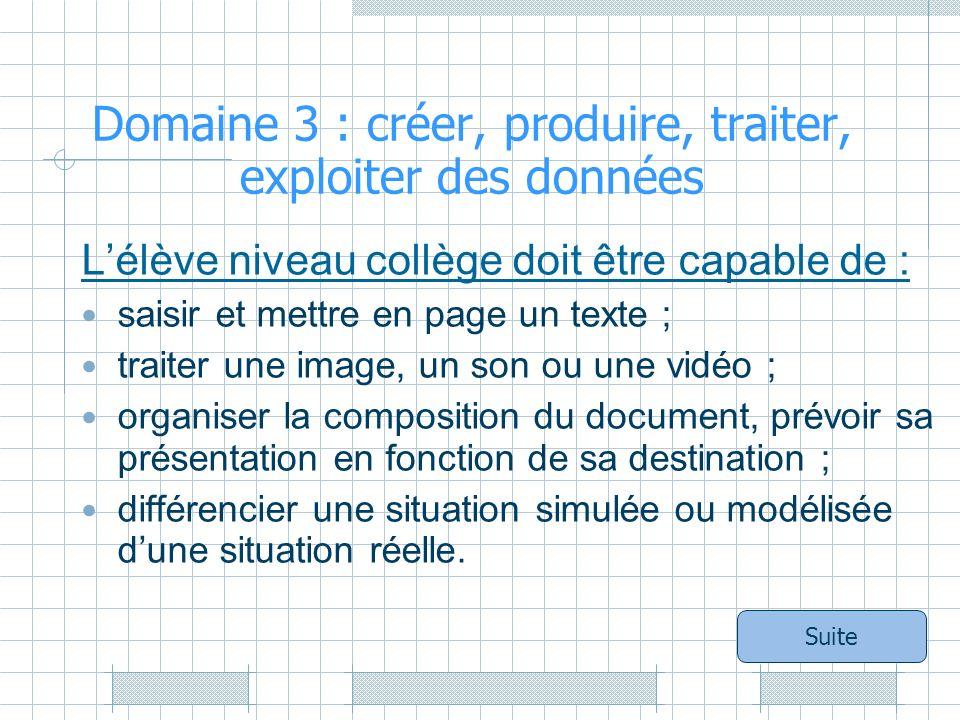 Domaine 3 : créer, produire, traiter, exploiter des données Lélève niveau collège doit être capable de : saisir et mettre en page un texte ; traiter une image, un son ou une vidéo ; organiser la composition du document, prévoir sa présentation en fonction de sa destination ; différencier une situation simulée ou modélisée dune situation réelle.