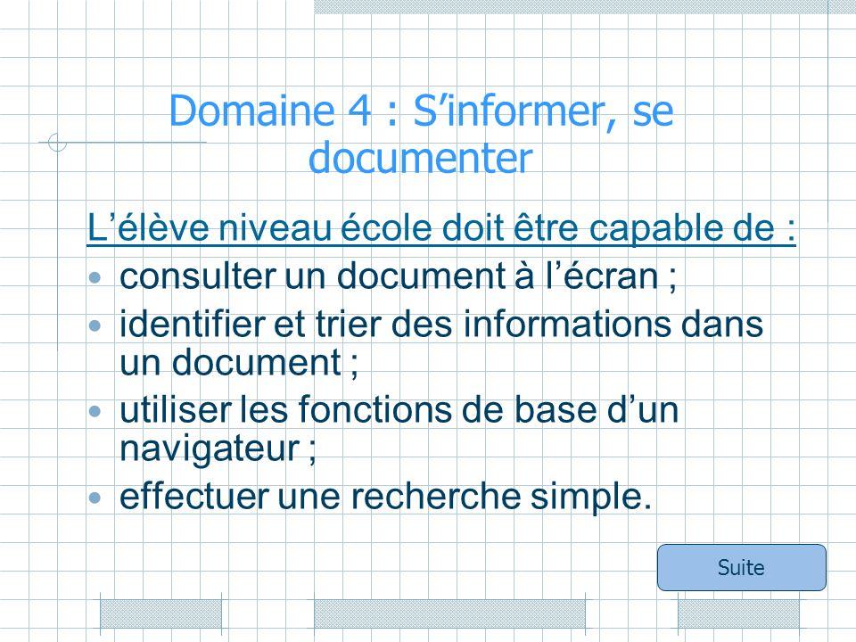 Domaine 4 : Sinformer, se documenter Lélève niveau école doit être capable de : consulter un document à lécran ; identifier et trier des informations dans un document ; utiliser les fonctions de base dun navigateur ; effectuer une recherche simple.
