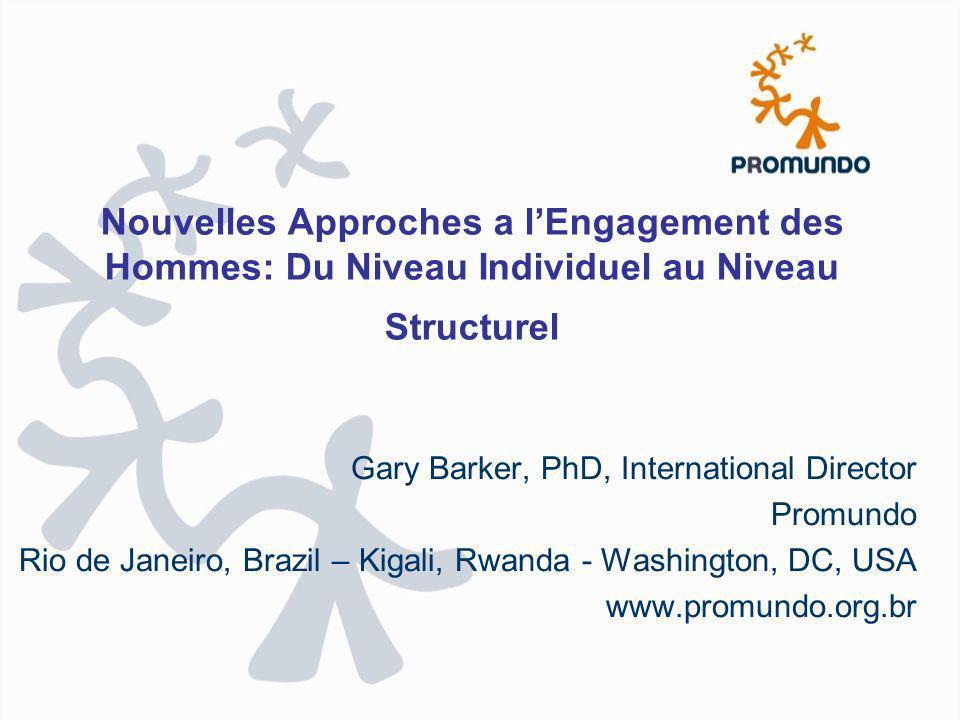 Nouvelles Approches a lEngagement des Hommes: Du Niveau Individuel au Niveau Structurel Gary Barker, PhD, International Director Promundo Rio de Janei